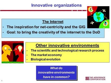 1 Innovative organizations The Internet The inspiration for net-centricity and the GIG Goal: to bring the creativity of the internet to the DoD What do.