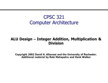 CPSC 321 Computer Architecture ALU Design – Integer Addition, Multiplication & Division Copyright 2002 David H. Albonesi and the University of Rochester.