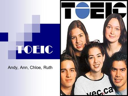 TOEIC Andy, Ann, Chloe, Ruth. Brief Introduction to TOEIC TOEIC- Test of English for International Communication Origin Structure of the test Purpose.