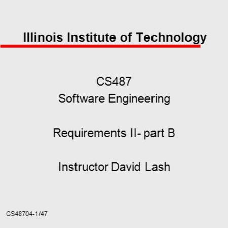 CS48704-1/47 Illinois Institute of Technology CS487 Software Engineering Requirements II- part B Instructor David Lash.
