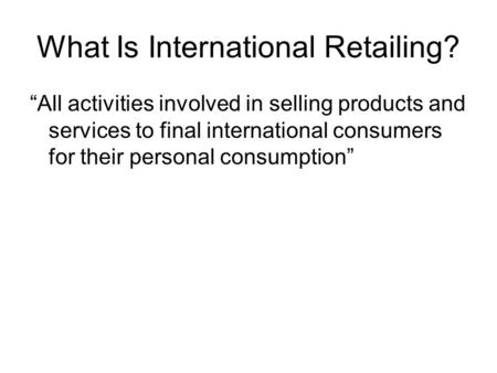 "What Is International Retailing? ""All activities involved in selling products and services to final international consumers for their personal consumption"""
