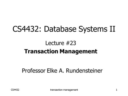 CS4432transaction management1 CS4432: Database Systems II Lecture #23 Transaction Management Professor Elke A. Rundensteiner.