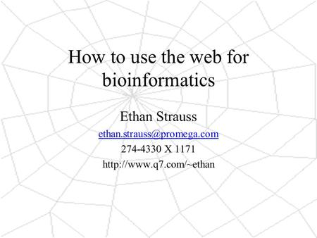 How to use the web for bioinformatics Ethan Strauss 274-4330 X 1171