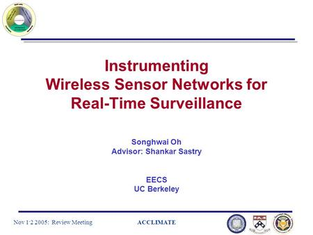 Nov 1 - 2 2005: Review MeetingACCLIMATE Instrumenting Wireless Sensor Networks for Real-Time Surveillance Songhwai Oh Advisor: Shankar Sastry EECS UC Berkeley.