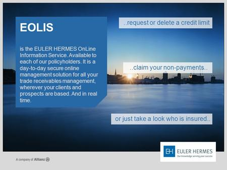 Is the EULER HERMES OnLine Information Service. Available to each of our policyholders. It is a day-to-day secure online management solution for all your.