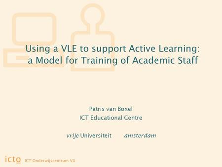 Using a VLE to support Active Learning: a Model for Training of Academic Staff Patris van Boxel ICT Educational Centre vrije Universiteit amsterdam.