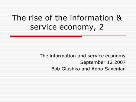 The rise of the information & service economy, 2 The information and service economy September 12 2007 Bob Glushko and Anno Saxenian.