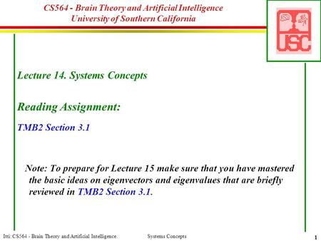 Itti: CS564 - Brain Theory and Artificial Intelligence. Systems Concepts 1 CS564 - Brain Theory and Artificial Intelligence University of Southern California.
