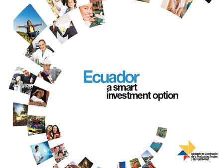 Ecuador : a smart investment option! 1. An Ethical Economy Through innovative and clear regulations that encourage efficient business operations, our.