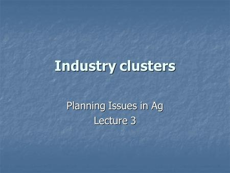 Industry clusters Planning Issues in Ag Lecture 3.