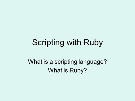 Scripting with Ruby What is a scripting language? What is Ruby?