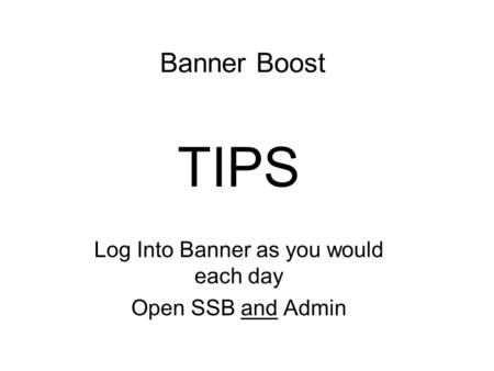 Banner Boost TIPS Log Into Banner as you would each day Open SSB and Admin.