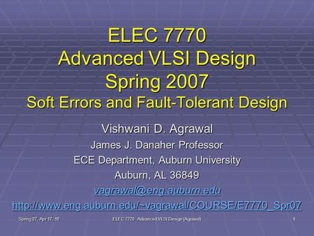 Spring 07, Apr 17, 19 ELEC 7770: Advanced VLSI Design (Agrawal) 1 ELEC 7770 Advanced VLSI Design Spring 2007 Soft Errors and Fault-Tolerant Design Vishwani.