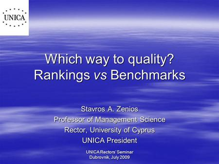 UNICA Rectors' Seminar Dubrovnik, July 2009 Which way to quality? Rankings vs Benchmarks Stavros A. Zenios Professor of Management Science Rector, University.