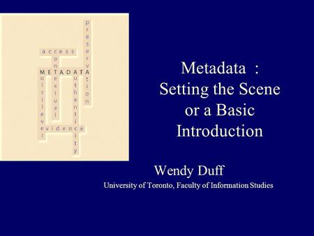 Metadata : Setting the Scene or a Basic Introduction Wendy Duff University of Toronto, Faculty of Information Studies.