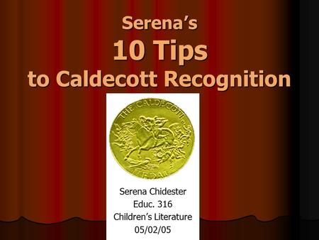 Serena's 10 Tips to Caldecott Recognition Serena Chidester Educ. 316 Children's Literature 05/02/05.