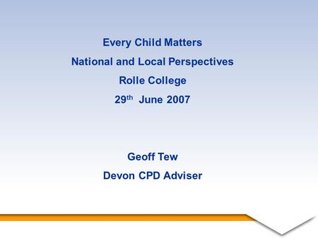 1 Every Child Matters National and Local Perspectives Rolle College 29 th June 2007 Geoff Tew Devon CPD Adviser.