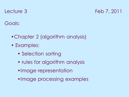Lecture 3 Feb 7, 2011 Goals: Chapter 2 (algorithm analysis) Examples: Selection sorting rules for algorithm analysis Image representation Image processing.