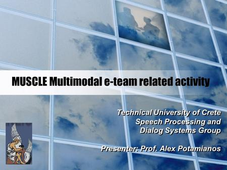 MUSCLE Multimodal e-team related activity Technical University of Crete Speech Processing and Dialog Systems Group Presenter: Prof. Alex Potamianos Technical.