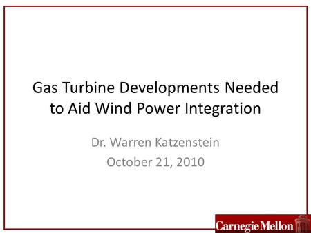 Gas Turbine Developments Needed to Aid Wind Power Integration Dr. Warren Katzenstein October 21, 2010.