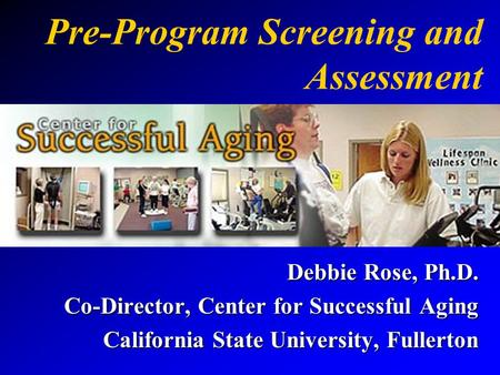 Pre-Program Screening and Assessment Debbie Rose, Ph.D. Co-Director, Center for Successful Aging California State University, Fullerton.