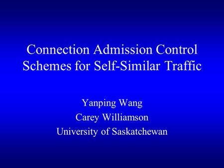 Connection Admission Control Schemes for Self-Similar Traffic Yanping Wang Carey Williamson University of Saskatchewan.