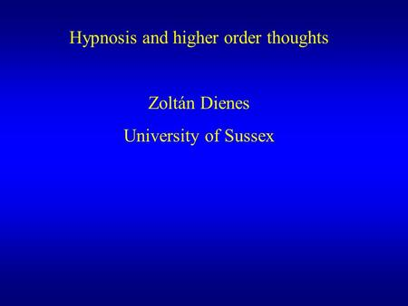 Hypnosis and higher order thoughts Zoltán Dienes University of Sussex.
