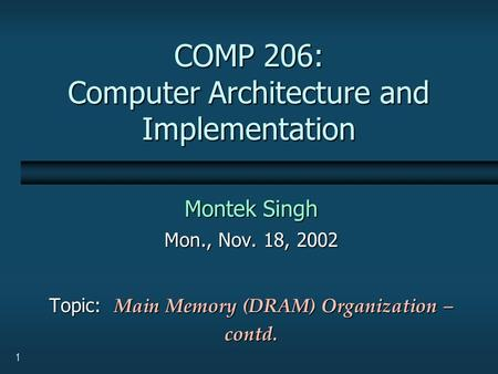 1 COMP 206: Computer Architecture and Implementation Montek Singh Mon., Nov. 18, 2002 Topic: Main Memory (DRAM) Organization – contd.