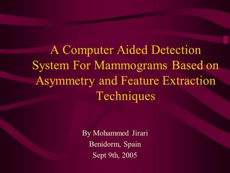 A Computer Aided Detection System For Mammograms Based on Asymmetry and Feature Extraction Techniques By Mohammed Jirari Benidorm, Spain Sept 9th, 2005.