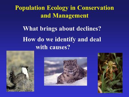 Population Ecology in Conservation and Management What brings about declines? How do we identify and deal with causes?