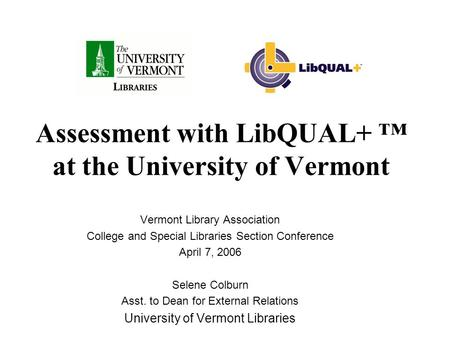 Assessment with LibQUAL+ ™ at the University of Vermont Vermont Library Association College and Special Libraries Section Conference April 7, 2006 Selene.