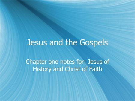 Jesus and the Gospels Chapter one notes for: Jesus of History and Christ of Faith.