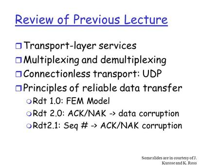 Some slides are in courtesy of J. Kurose and K. Ross Review of Previous Lecture r Transport-layer services r Multiplexing and demultiplexing r Connectionless.