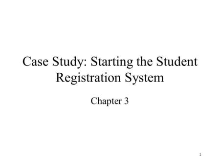1 Case Study: Starting the Student Registration System Chapter 3.