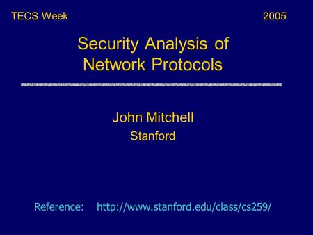 Security Analysis of Network Protocols TECS Week Reference:  John Mitchell Stanford 2005.