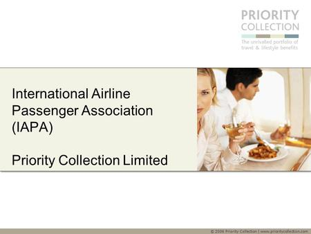 © 2006 Priority Collection | www.prioritycollection.com International Airline Passenger Association (IAPA) Priority Collection Limited.