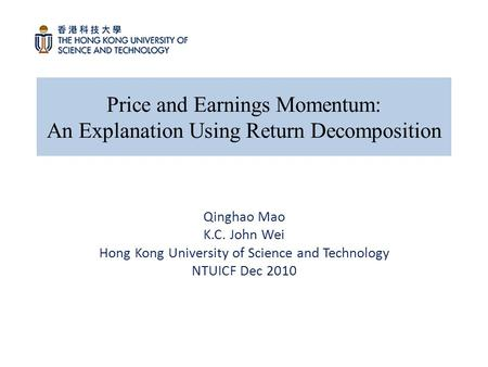 Price and Earnings Momentum: An Explanation Using Return Decomposition Qinghao Mao K.C. John Wei Hong Kong University of Science and Technology NTUICF.