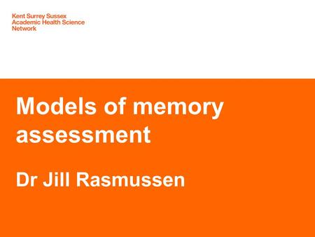 Models of memory assessment Dr Jill Rasmussen. Declarations of interest: NHS GP East Surrey SCN SE Coast Clinical Lead Dementia Honorary Research Fellow.