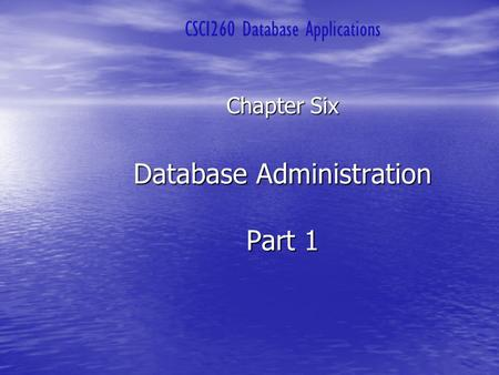 Database Administration Part 1 Chapter Six CSCI260 Database Applications.