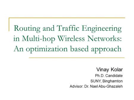 Routing and Traffic Engineering in Multi-hop Wireless Networks: An optimization based approach Vinay Kolar Ph.D. Candidate SUNY, Binghamton Advisor: Dr.