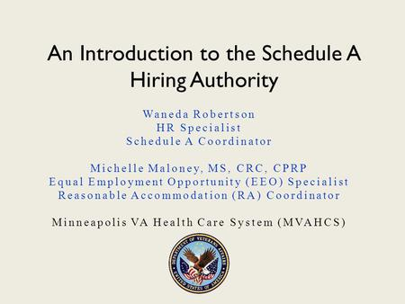 An Introduction to the Schedule A Hiring Authority Waneda Robertson HR Specialist Schedule A Coordinator Michelle Maloney, MS, CRC, CPRP Equal Employment.