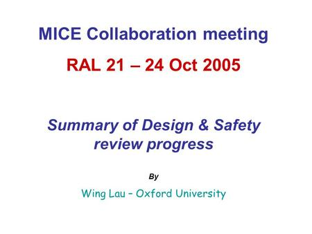 MICE Collaboration meeting RAL 21 – 24 Oct 2005 Summary of Design & Safety review progress By Wing Lau – Oxford University.