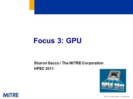 © 2011 The MITRE Corporation. All rights reserved. Sharon Sacco / The MITRE Corporation HPEC 2011 Focus 3: GPU.