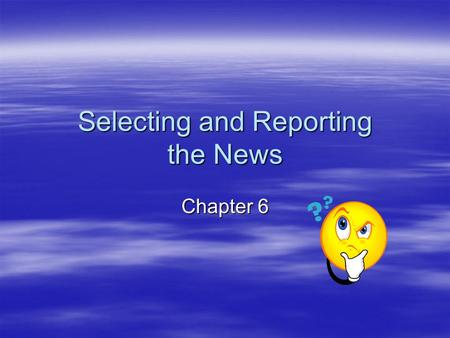 Selecting and Reporting the News Chapter 6. The Characteristics of News All news stories possess certain characteristics or news values. Traditionally,