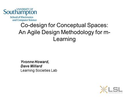 Co-design for Conceptual Spaces: An Agile Design Methodology for m- Learning Yvonne Howard, Dave Millard Learning Societies Lab.