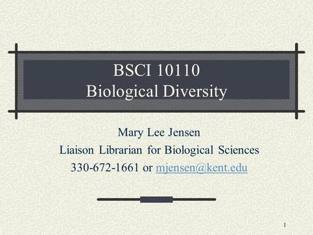 1 BSCI 10110 Biological Diversity Mary Lee Jensen Liaison Librarian for Biological Sciences 330-672-1661 or