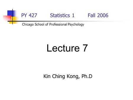 PY 427 Statistics 1Fall 2006 Kin Ching Kong, Ph.D Lecture 7 Chicago School of Professional Psychology.
