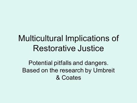Multicultural Implications of Restorative Justice Potential pitfalls and dangers. Based on the research by Umbreit & Coates.