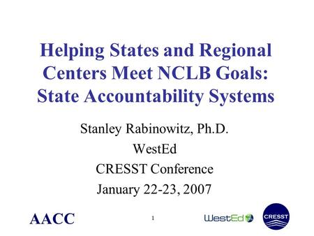 AACC 1 Helping States and Regional Centers Meet NCLB Goals: State Accountability Systems Stanley Rabinowitz, Ph.D. WestEd CRESST Conference January 22-23,