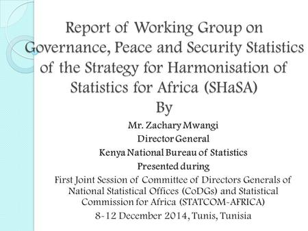 Report of Working Group on Governance, Peace and Security Statistics of the Strategy for Harmonisation of Statistics for Africa (SHaSA) By Mr. Zachary.